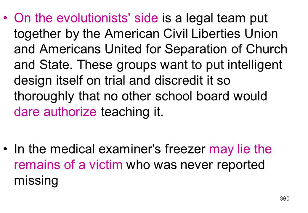 On the evolutionists side is a legal team put together by the American Civil Liberties Union and Americans United for Separation of Church and State. These groups want to put intelligent design itself on trial and discredit it so thoroughly that no other school board would dare authorize teaching it.