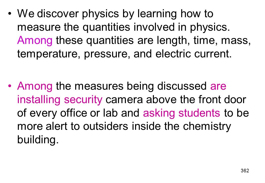 We discover physics by learning how to measure the quantities involved in physics. Among these quantities are length, time, mass, temperature, pressure, and electric current.