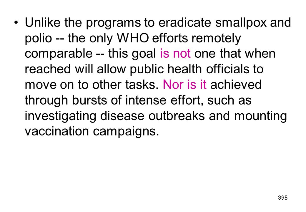 Unlike the programs to eradicate smallpox and polio -- the only WHO efforts remotely comparable -- this goal is not one that when reached will allow public health officials to move on to other tasks.