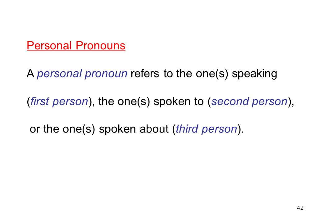 Personal Pronouns A personal pronoun refers to the one(s) speaking. (first person), the one(s) spoken to (second person),