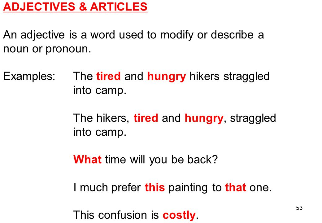 ADJECTIVES & ARTICLES An adjective is a word used to modify or describe a. noun or pronoun. Examples: The tired and hungry hikers straggled.