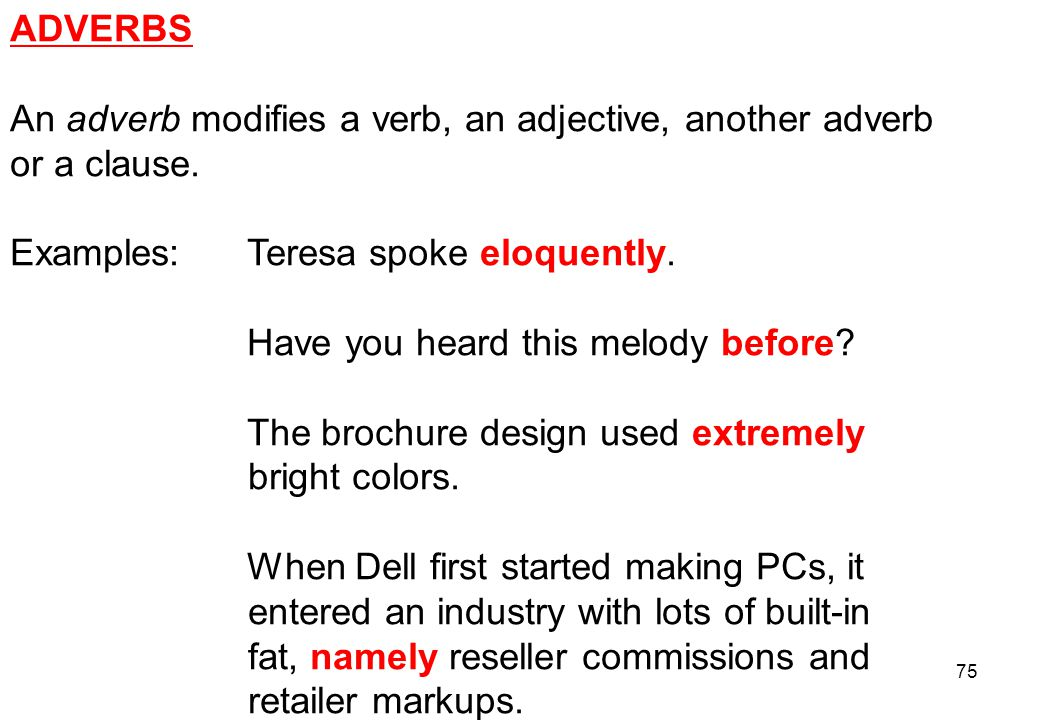 ADVERBS An adverb modifies a verb, an adjective, another adverb. or a clause. Examples: Teresa spoke eloquently.