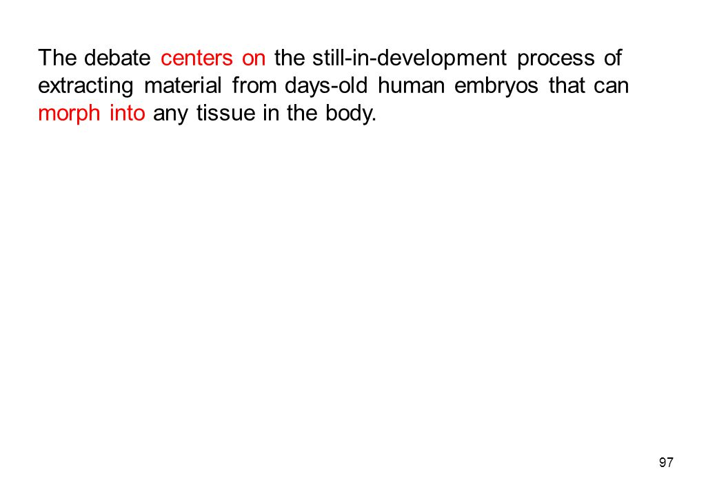 The debate centers on the still-in-development process of extracting material from days-old human embryos that can morph into any tissue in the body.