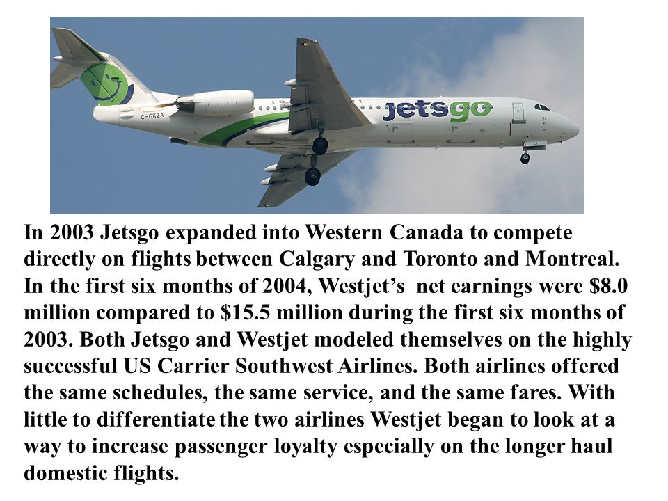 In 2003 Jetsgo expanded into Western Canada to compete directly on flights between Calgary and Toronto and Montreal.