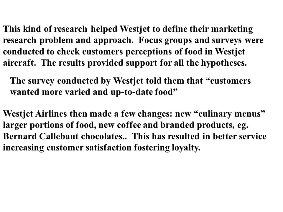 This kind of research helped Westjet to define their marketing research problem and approach. Focus groups and surveys were conducted to check customers perceptions of food in Westjet aircraft. The results provided support for all the hypotheses.