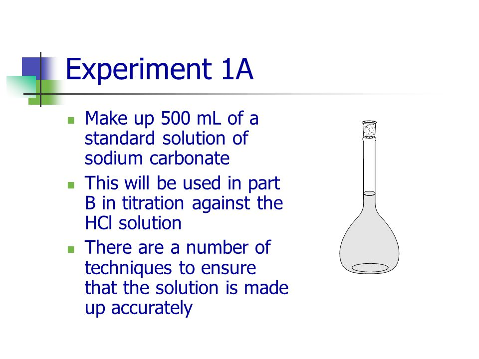 Experiment 1A Make up 500 mL of a standard solution of sodium carbonate. This will be used in part B in titration against the HCl solution.