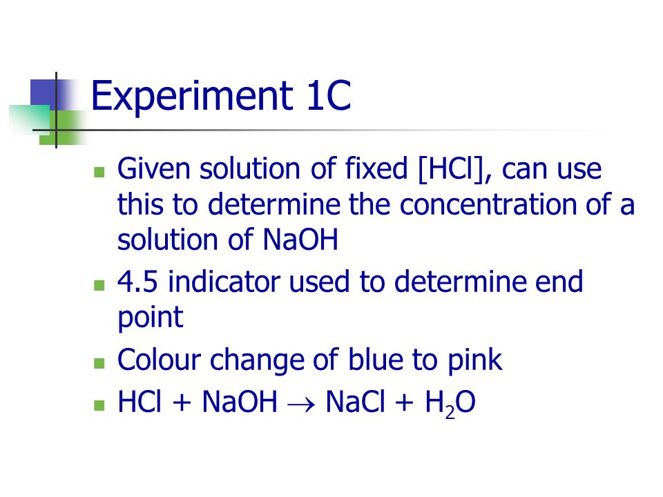 Experiment 1C Given solution of fixed [HCl], can use this to determine the concentration of a solution of NaOH.