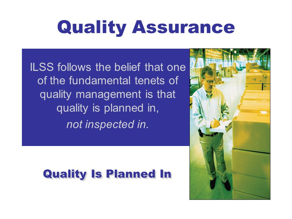 Quality Assurance ILSS follows the belief that one of the fundamental tenets of quality management is that quality is planned in,