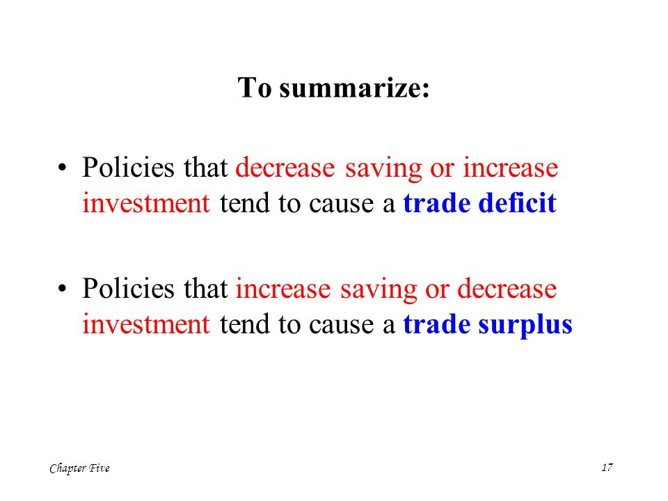 To summarize: Policies that decrease saving or increase investment tend to cause a trade deficit.