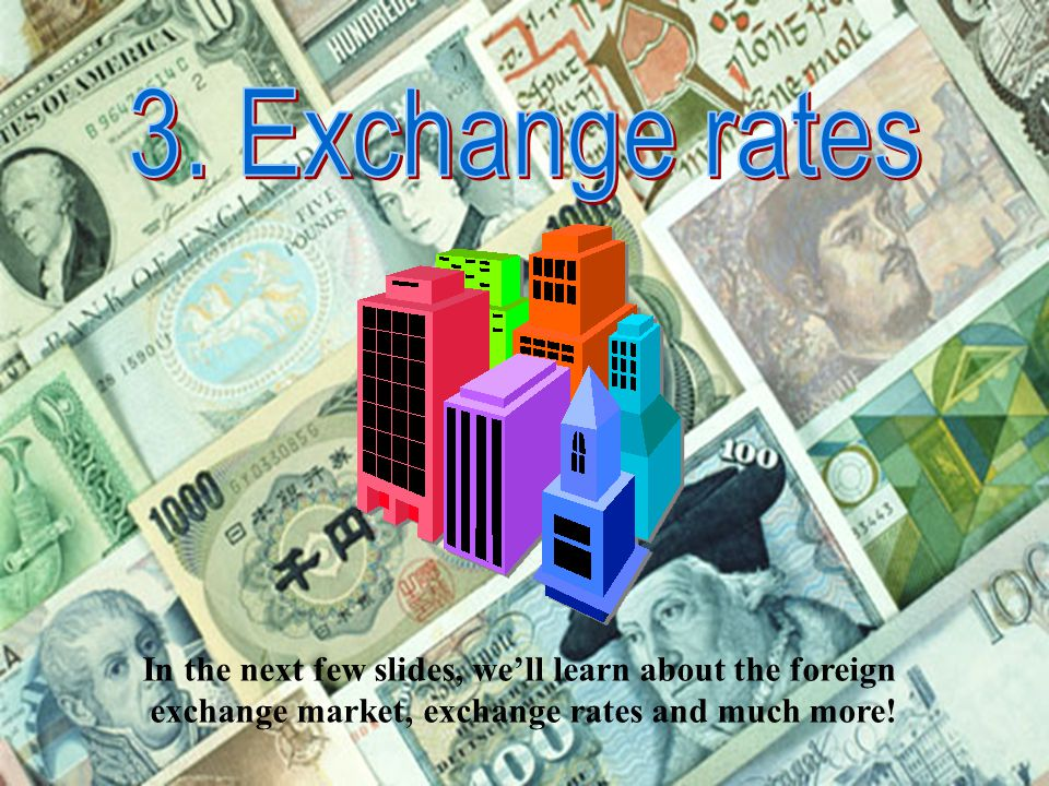 3. Exchange rates In the next few slides, we'll learn about the foreign.