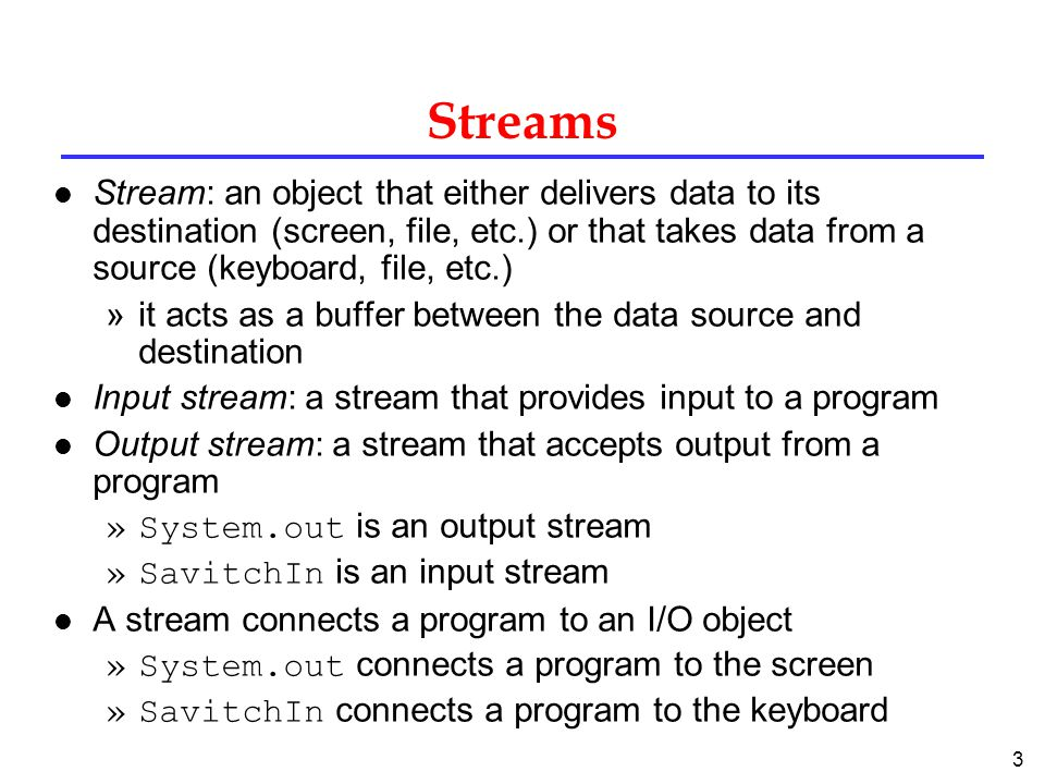 Streams Stream: an object that either delivers data to its destination (screen, file, etc.) or that takes data from a source (keyboard, file, etc.)