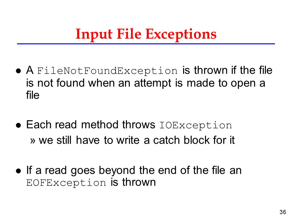 Input File Exceptions A FileNotFoundException is thrown if the file is not found when an attempt is made to open a file.