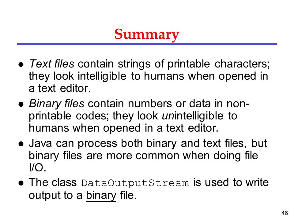 Summary Text files contain strings of printable characters; they look intelligible to humans when opened in a text editor.