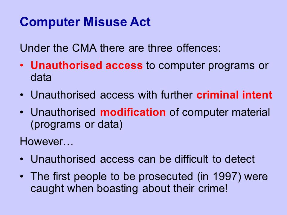 the computer misuse act cma Computer misuse act offences would incur costs to police, her majesty's courts and tribunals services, the crown prosecution service, the legal aid agency and hm prison and probation services the total cost to the criminal justice system is uncertain, but the additional number of prosecutions.