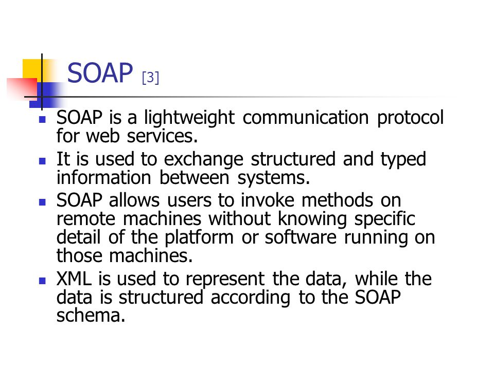 SOAP [3] SOAP is a lightweight communication protocol for web services. It is used to exchange structured and typed information between systems.