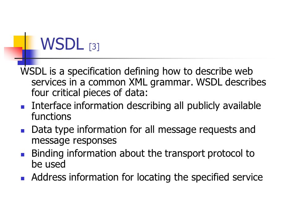 WSDL [3] WSDL is a specification defining how to describe web services in a common XML grammar. WSDL describes four critical pieces of data: