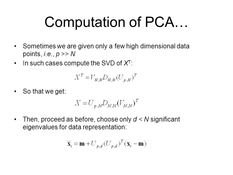 Computation of PCA… Sometimes we are given only a few high dimensional data points, i.e., p >> N. In such cases compute the SVD of XT: