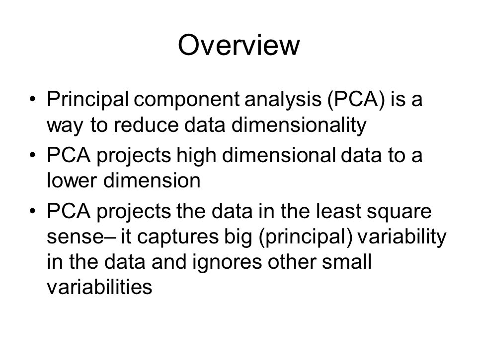 Overview Principal component analysis (PCA) is a way to reduce data dimensionality. PCA projects high dimensional data to a lower dimension.