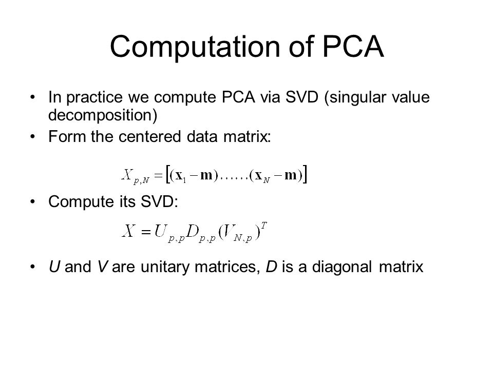 Computation of PCA In practice we compute PCA via SVD (singular value decomposition) Form the centered data matrix: