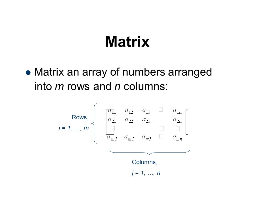 Matrix Matrix an array of numbers arranged into m rows and n columns: