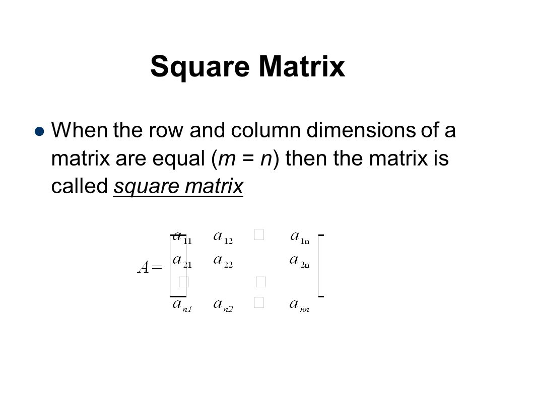 Square Matrix When the row and column dimensions of a matrix are equal (m = n) then the matrix is called square matrix.