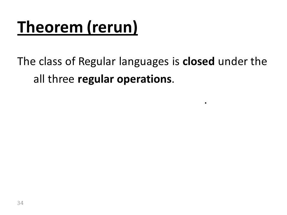 Theorem (rerun) The class of Regular languages is closed under the all three regular operations. .