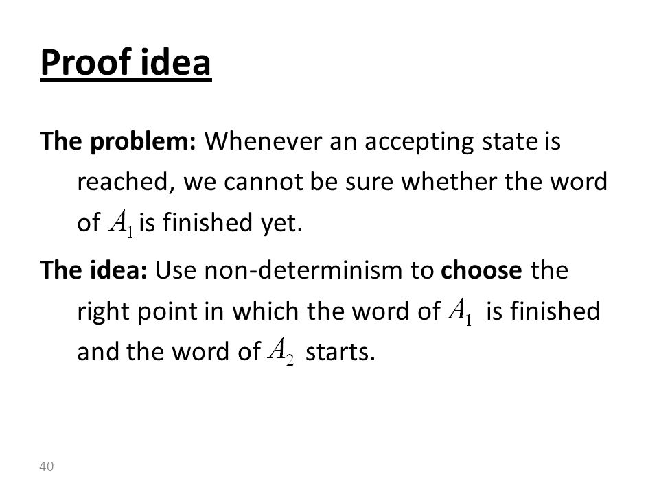 Proof idea The problem: Whenever an accepting state is reached, we cannot be sure whether the word of is finished yet.