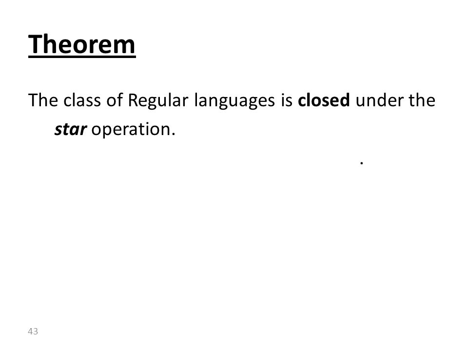 Theorem The class of Regular languages is closed under the star operation.
