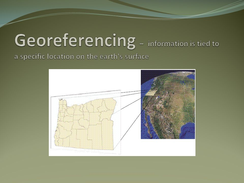 Georeferencing – information is tied to a specific location on the earth s surface