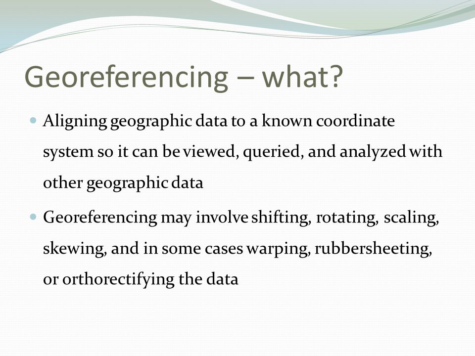 Georeferencing – what Aligning geographic data to a known coordinate system so it can be viewed, queried, and analyzed with other geographic data.
