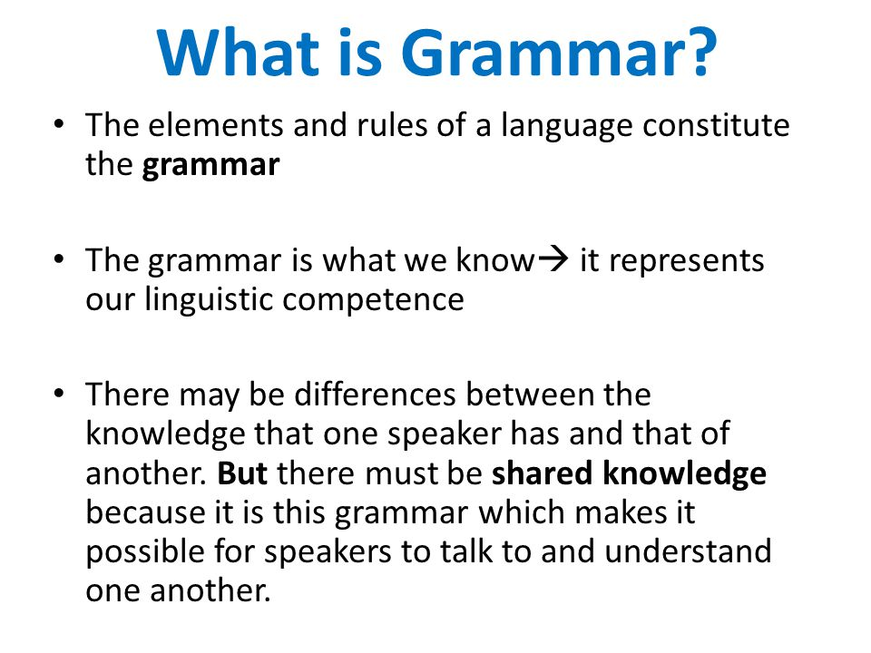 What is Grammar The elements and rules of a language constitute the grammar. The grammar is what we know it represents our linguistic competence.