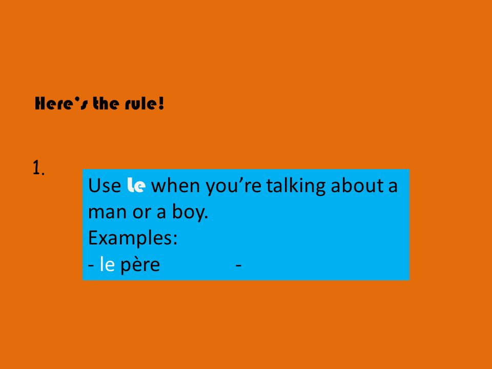 Use Le when you're talking about a man or a boy. Examples: - le père -