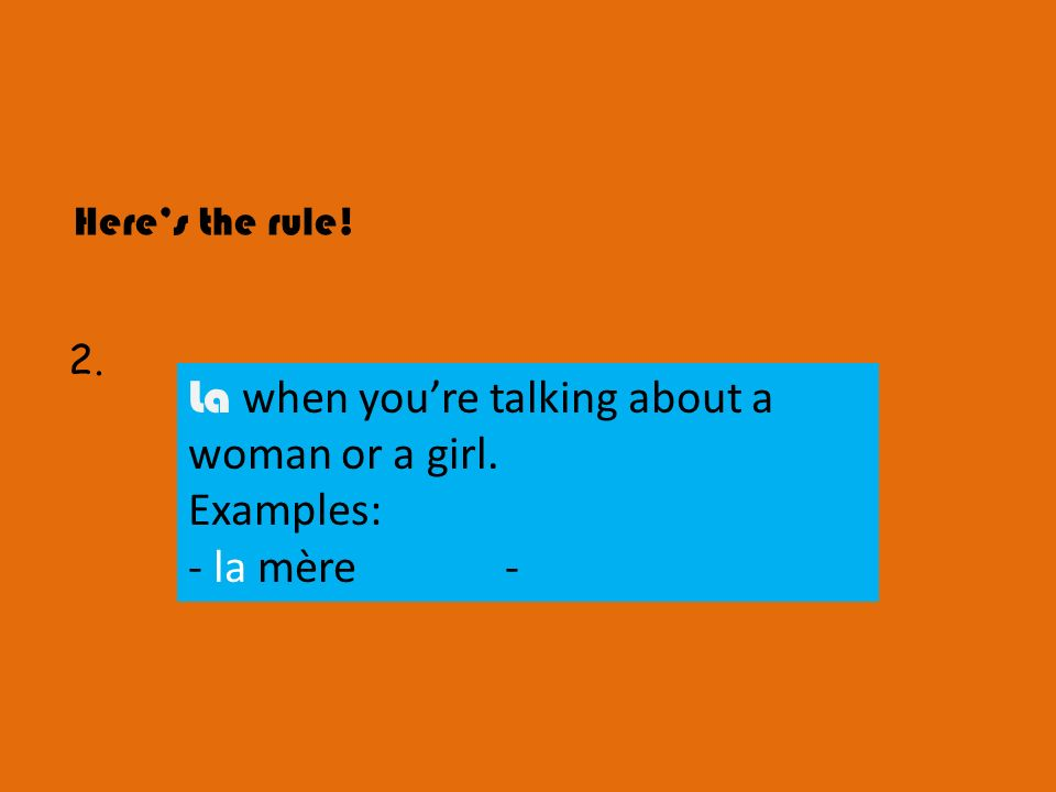 La when you're talking about a woman or a girl. Examples: - la mère -