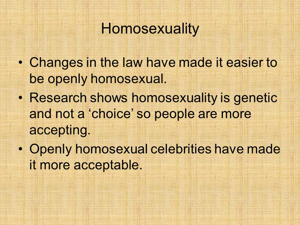 Homosexuality Changes in the law have made it easier to be openly homosexual.