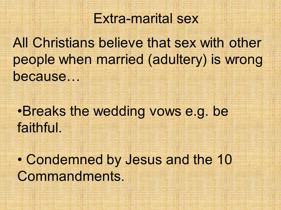 Extra-marital sex All Christians believe that sex with other people when married (adultery) is wrong because…