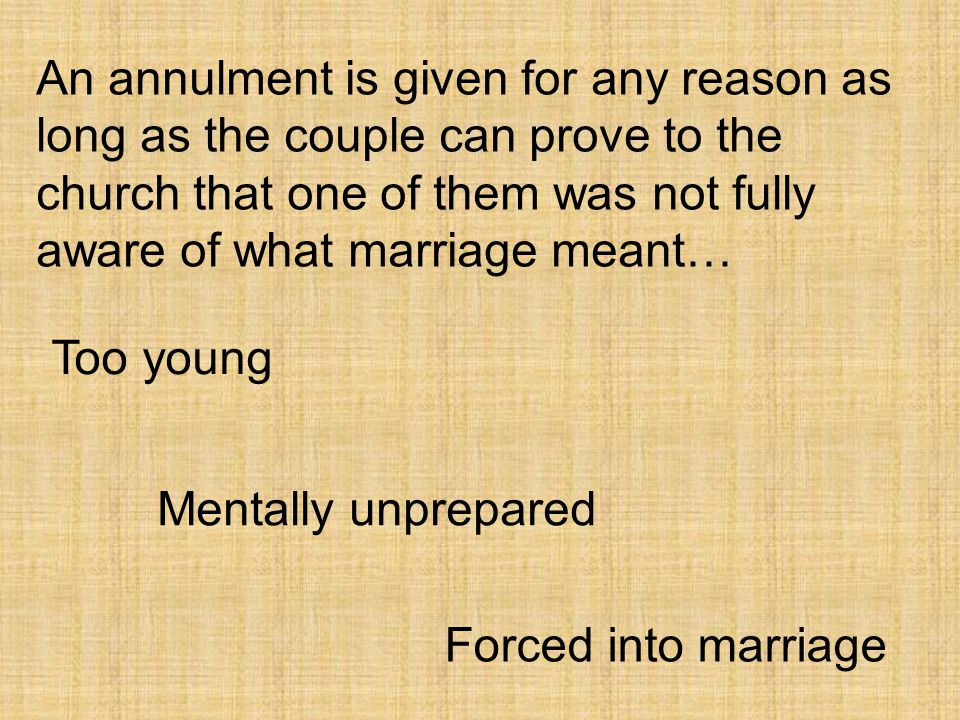 An annulment is given for any reason as long as the couple can prove to the church that one of them was not fully aware of what marriage meant…