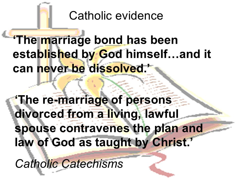 Catholic evidence 'The marriage bond has been established by God himself…and it can never be dissolved.'