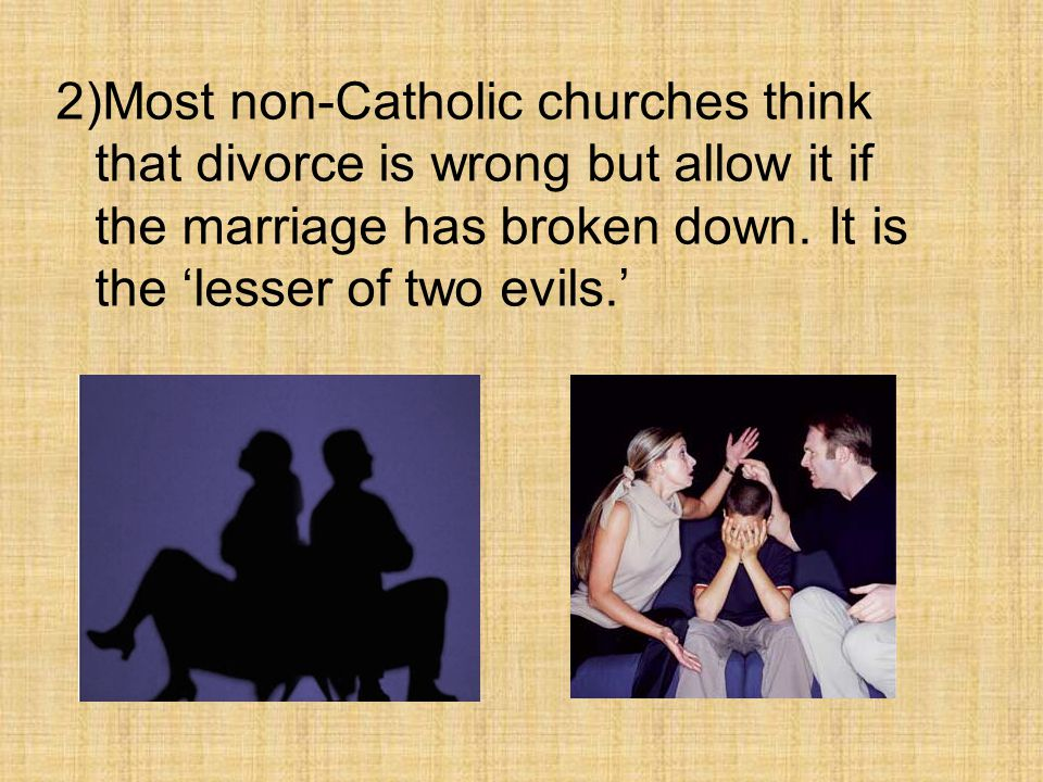 2)Most non-Catholic churches think that divorce is wrong but allow it if the marriage has broken down.