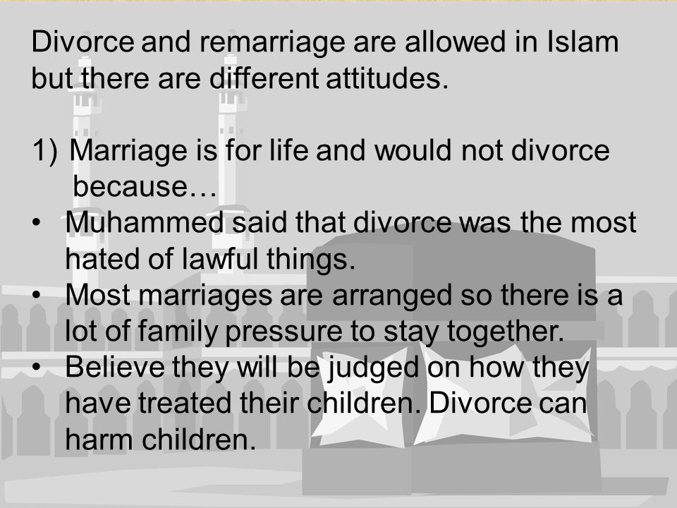 Divorce and remarriage are allowed in Islam but there are different attitudes.