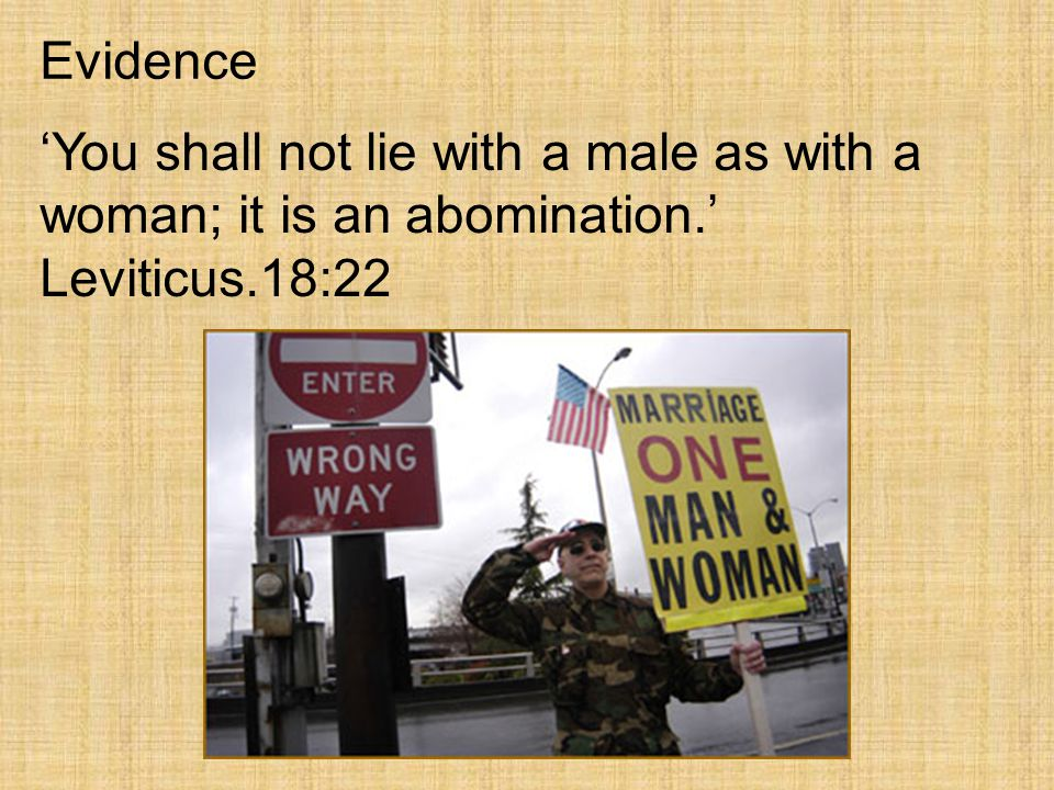 Evidence 'You shall not lie with a male as with a woman; it is an abomination.' Leviticus.18:22