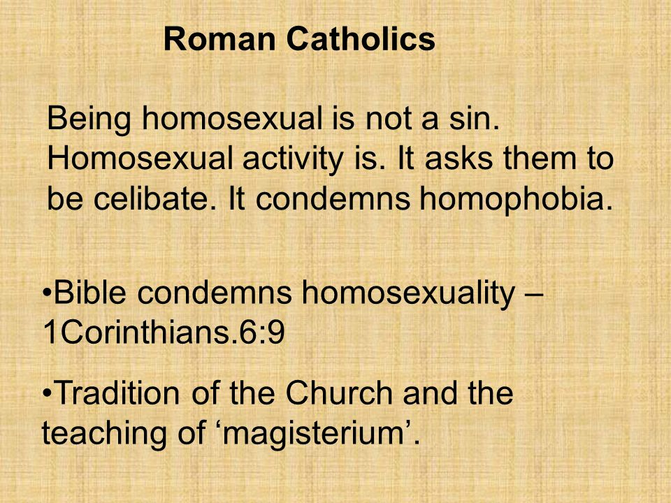 Roman Catholics Being homosexual is not a sin. Homosexual activity is. It asks them to be celibate. It condemns homophobia.
