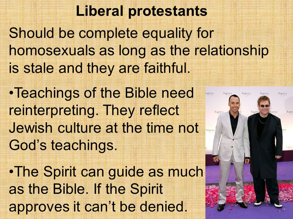 Liberal protestants Should be complete equality for homosexuals as long as the relationship is stale and they are faithful.
