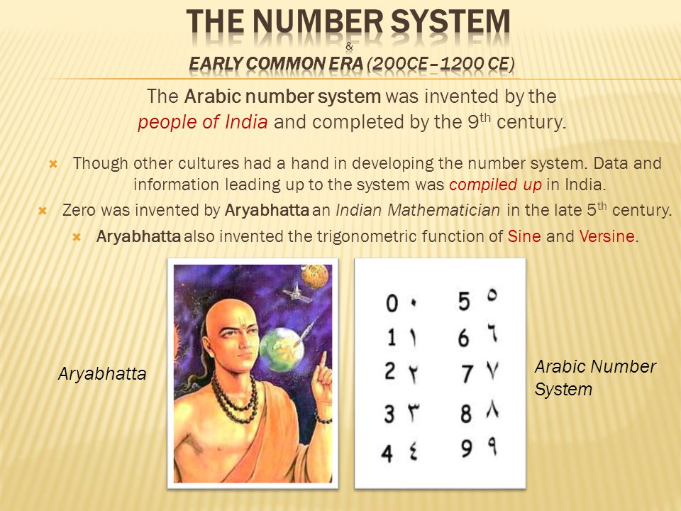 The Number system & Early Common Era (200ce–1200 ce) The Arabic number system was invented by the people of India and completed by the 9th century.
