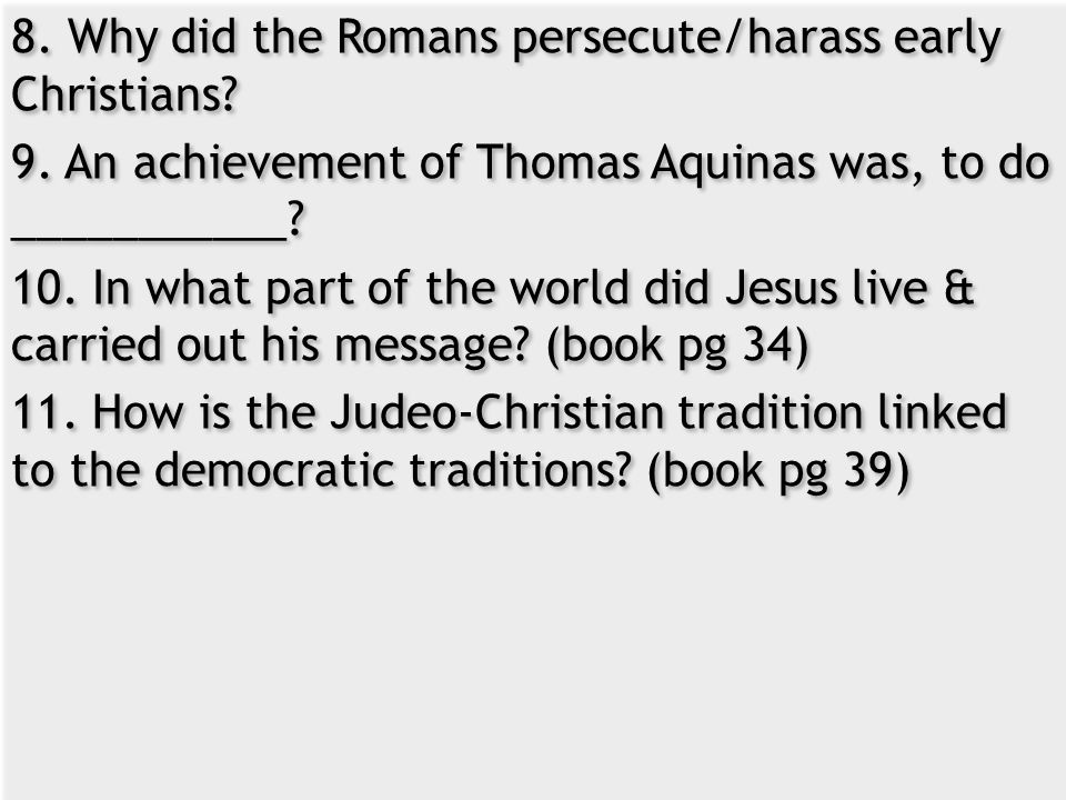 8. Why did the Romans persecute/harass early Christians. 9