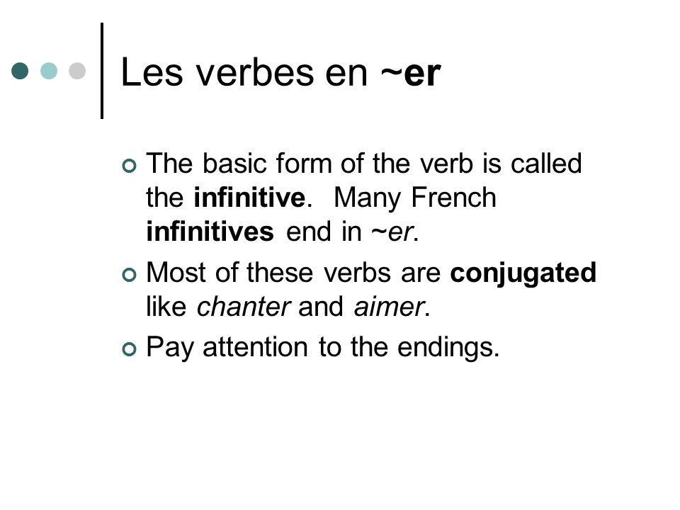 Les verbes en ~er The basic form of the verb is called the infinitive. Many French infinitives end in ~er.