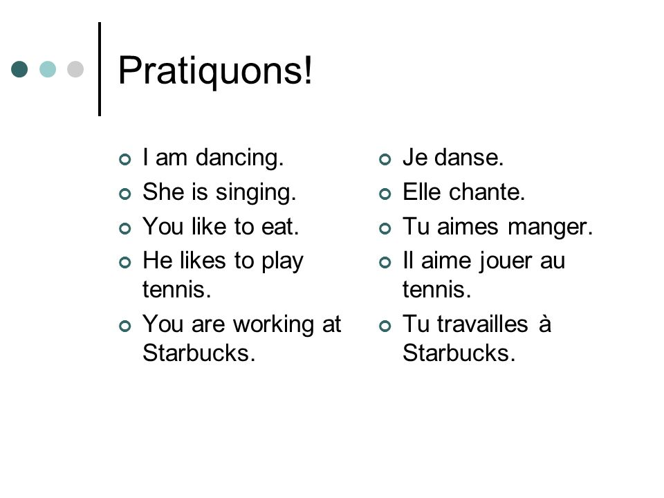 Pratiquons! I am dancing. She is singing. You like to eat.