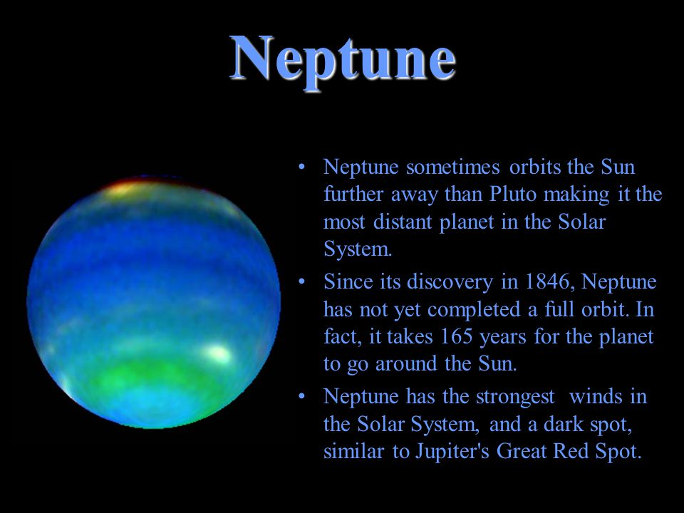 Neptune Neptune sometimes orbits the Sun further away than Pluto making it the most distant planet in the Solar System.