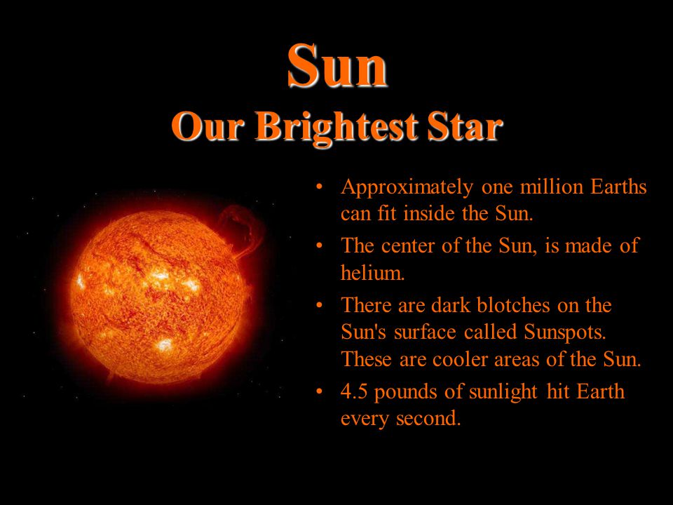 Sun Our Brightest Star Approximately one million Earths can fit inside the Sun. The center of the Sun, is made of helium.