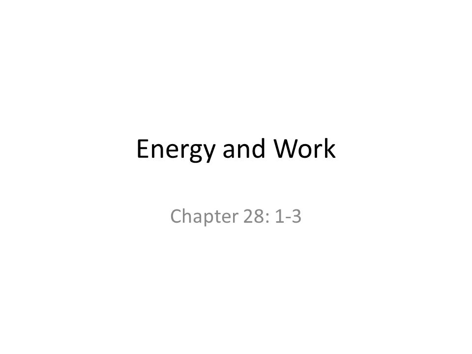 Energy and Work Chapter 28: 1-3.