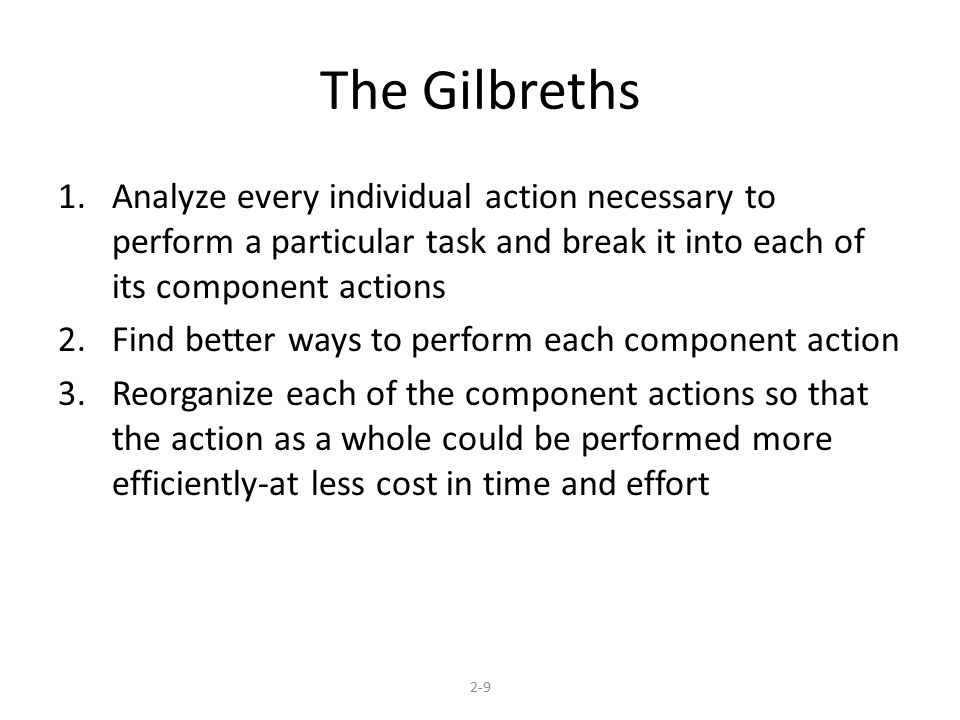 The Gilbreths Analyze every individual action necessary to perform a particular task and break it into each of its component actions.